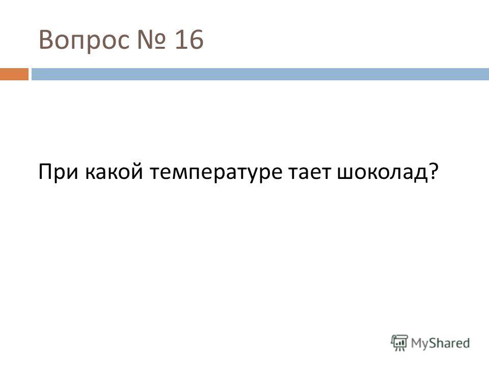 Вопрос 16 При какой температуре тает шоколад ?