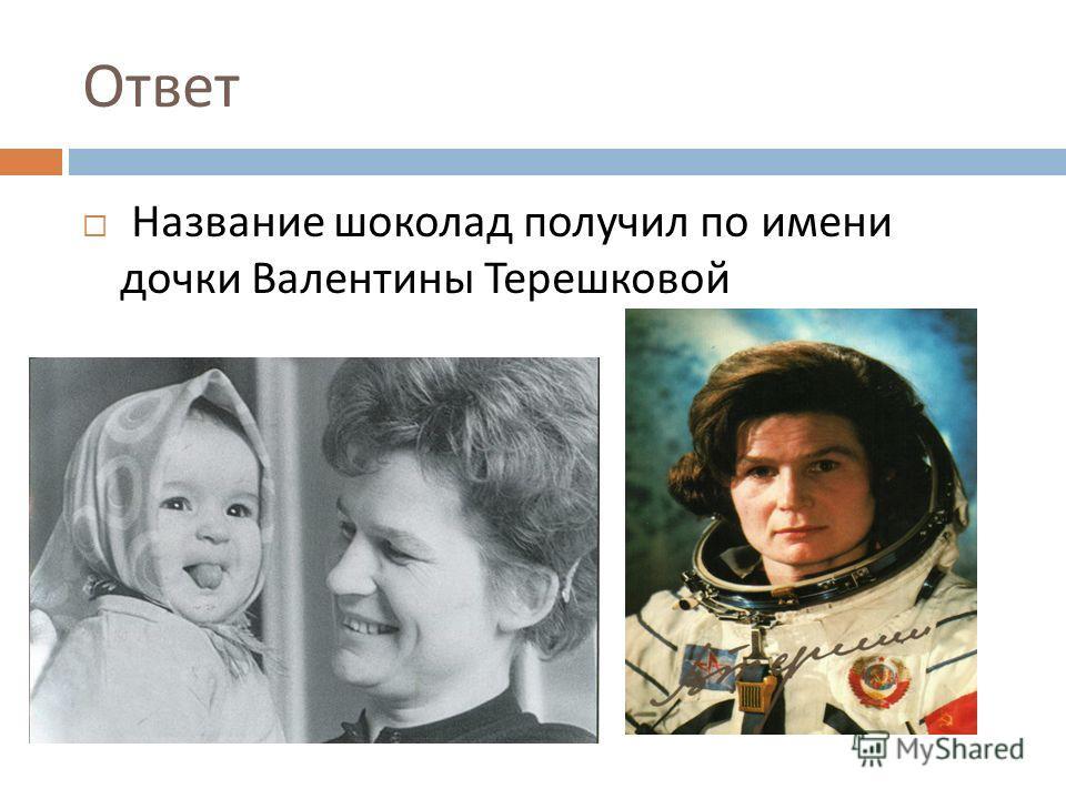 Ответ Название шоколад получил по имени дочки Валентины Терешковой