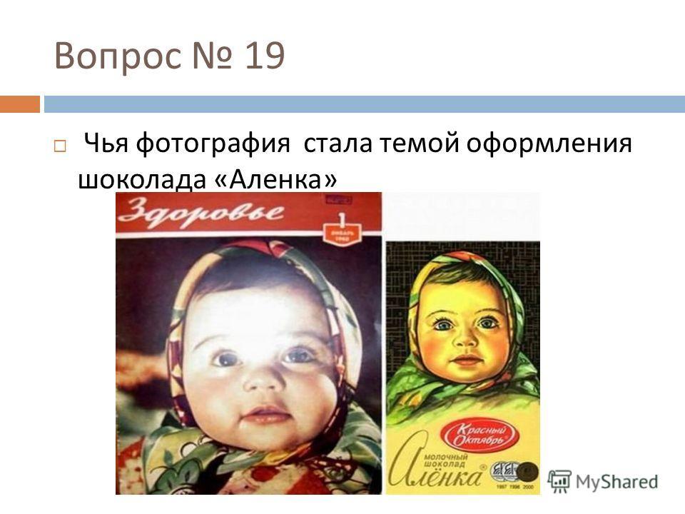 Вопрос 19 Чья фотография стала темой оформления шоколада « Аленка »