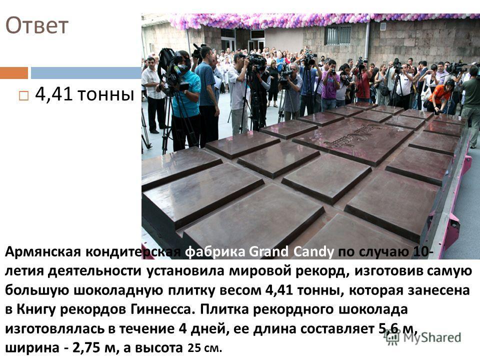 Ответ 4,41 тонны Армянская кондитерская фабрика Grand Candy по случаю 10- летия деятельности установила мировой рекорд, изготовив самую большую шоколадную плитку весом 4,41 тонны, которая занесена в Книгу рекордов Гиннесса. Плитка рекордного шоколада