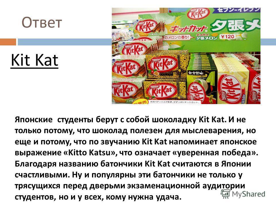 Ответ Kit Kat Японские студенты берут с собой шоколадку Kit Kat. И не только потому, что шоколад полезен для мыслеварения, но еще и потому, что по звучанию Kit Kat напоминает японское выражение «Kitto Katsu», что означает « уверенная победа ». Благод