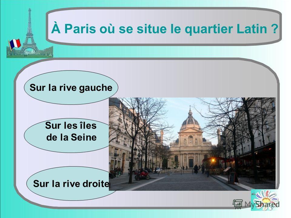 Sur les îles de la Seinе À Paris où se situe le quartier Latin ? Sur la rive droite Sur la rive gauche