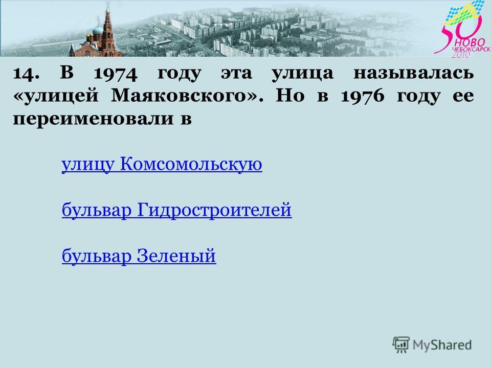 14. В 1974 году эта улица называлась «улицей Маяковского». Но в 1976 году ее переименовали в улицу Комсомольскую бульвар Гидростроителей бульвар Зеленый