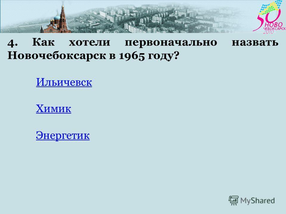 4. Как хотели первоначально назвать Новочебоксарск в 1965 году? Ильичевск Химик Энергетик