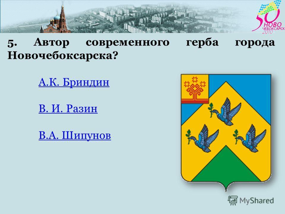 5. Автор современного герба города Новочебоксарска? А.К. БриндинА.К. Бриндин В. И. Разин В.А. Шипунов