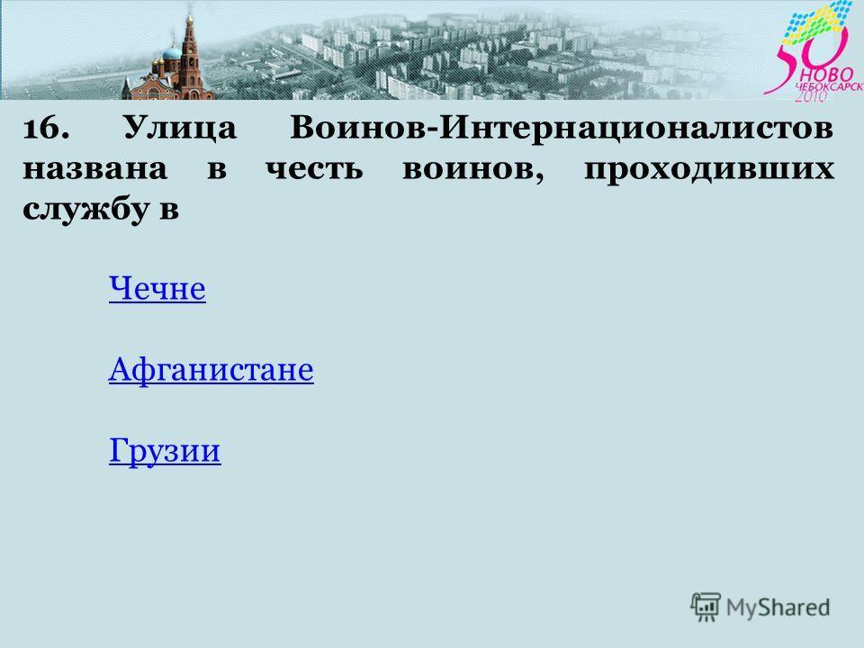16. Улица Воинов-Интернационалистов названа в честь воинов, проходивших службу в Чечне Афганистане Грузии