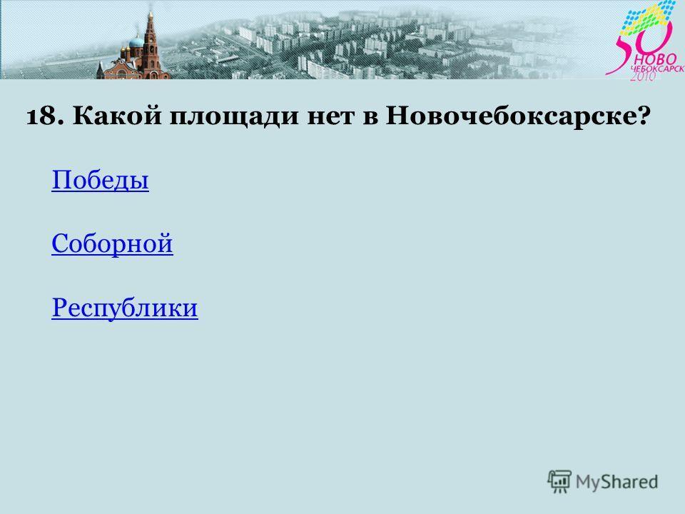18. Какой площади нет в Новочебоксарске? Победы Соборной Республики