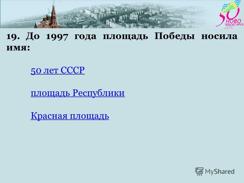 19. До 1997 года площадь Победы носила имя: 50 лет СССР площадь Республики Красная площадь