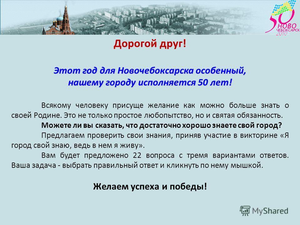 Дорогой друг! Этот год для Новочебоксарска особенный, нашему городу исполняется 50 лет! Всякому человеку присуще желание как можно больше знать о своей Родине. Это не только простое любопытство, но и святая обязанность. Можете ли вы сказать, что дост