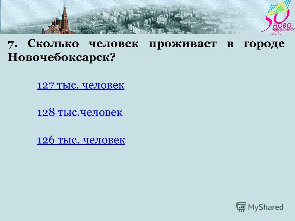 7. Сколько человек проживает в городе Новочебоксарск? 127 тыс. человек 128 тыс.человек 126 тыс. человек