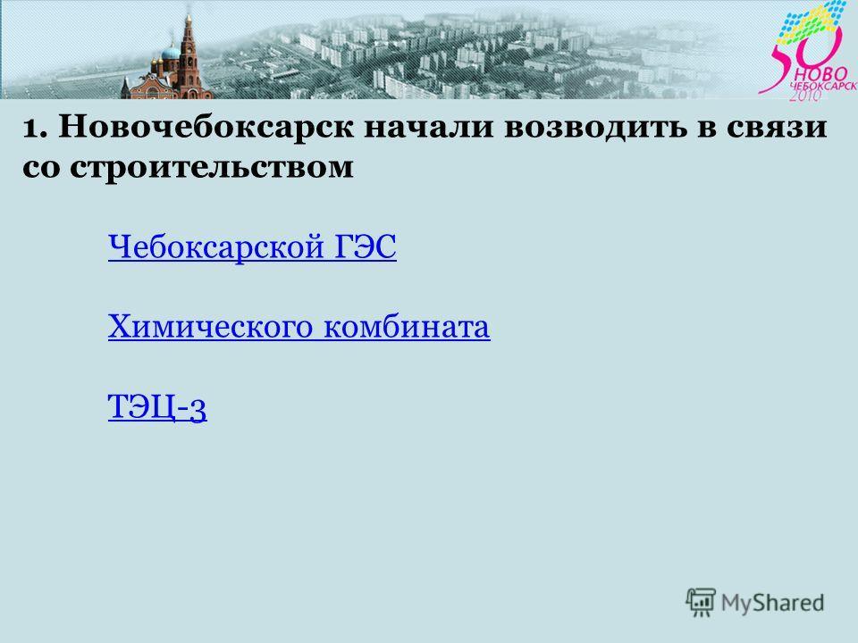 1. Новочебоксарск начали возводить в связи со строительством Чебоксарской ГЭС Химического комбината ТЭЦ-3