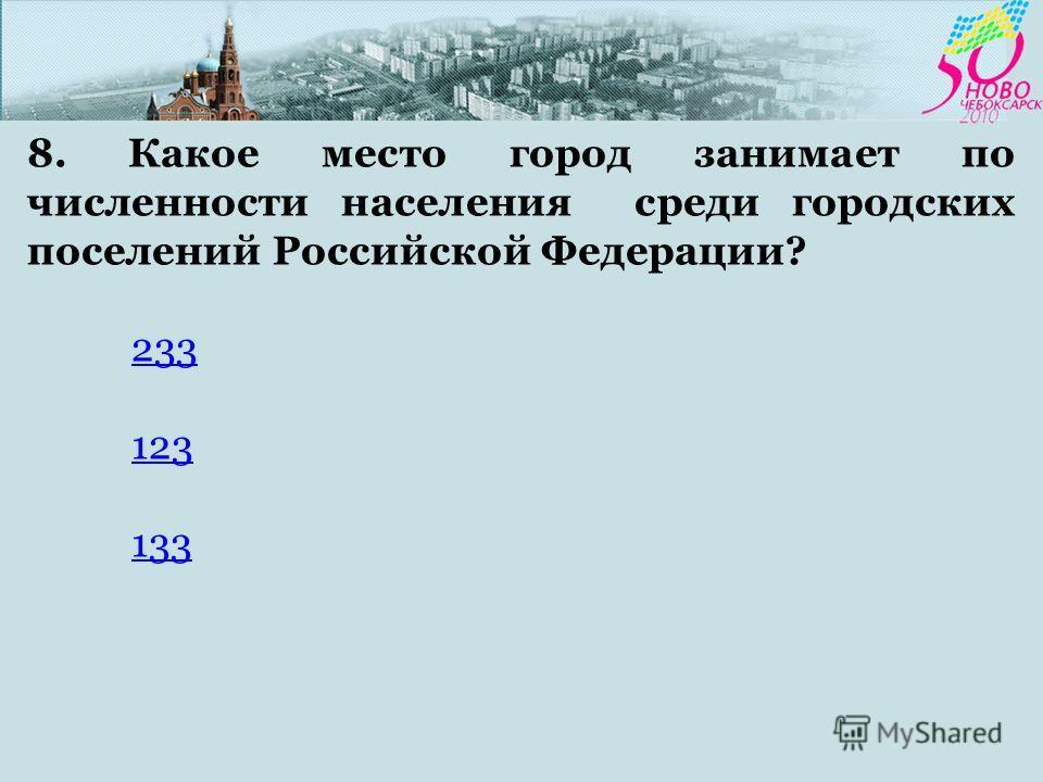 8. Какое место город занимает по численности населения среди городских поселений Российской Федерации? 233 123 133