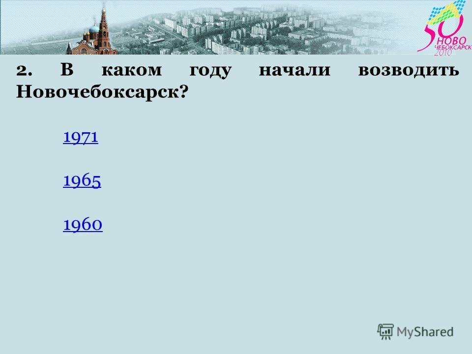 2. В каком году начали возводить Новочебоксарск? 1971 1965 1960