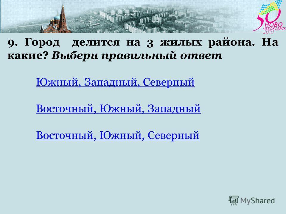 9. Город делится на 3 жилых района. На какие? Выбери правильный ответ Южный, Западный, Северный Восточный, Южный, Западный Восточный, Южный, Северный