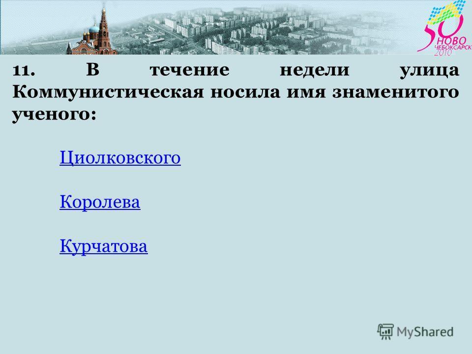 11. В течение недели улица Коммунистическая носила имя знаменитого ученого: Циолковского Королева Курчатова