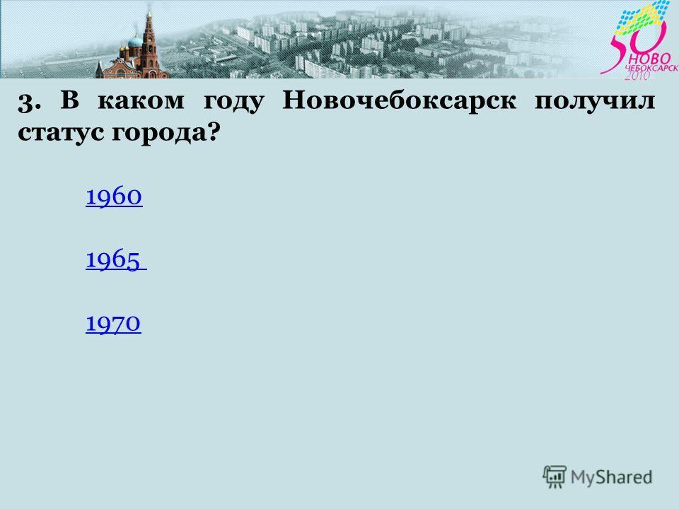3. В каком году Новочебоксарск получил статус города? 1960 1965 1970
