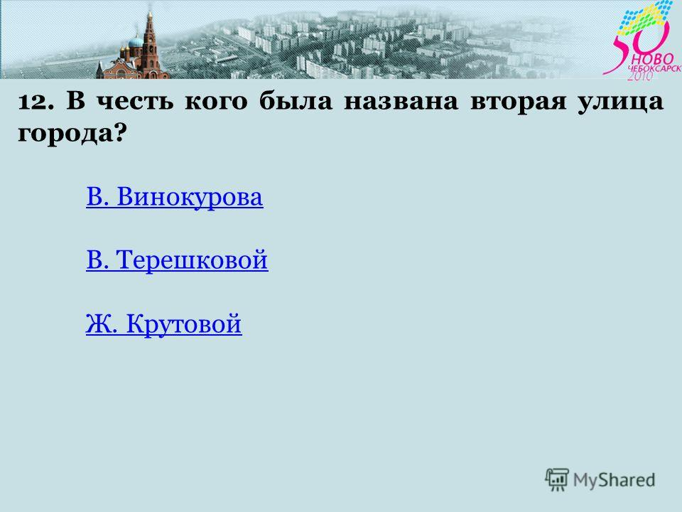 12. В честь кого была названа вторая улица города? В. Винокурова В. Терешковой Ж. Крутовой