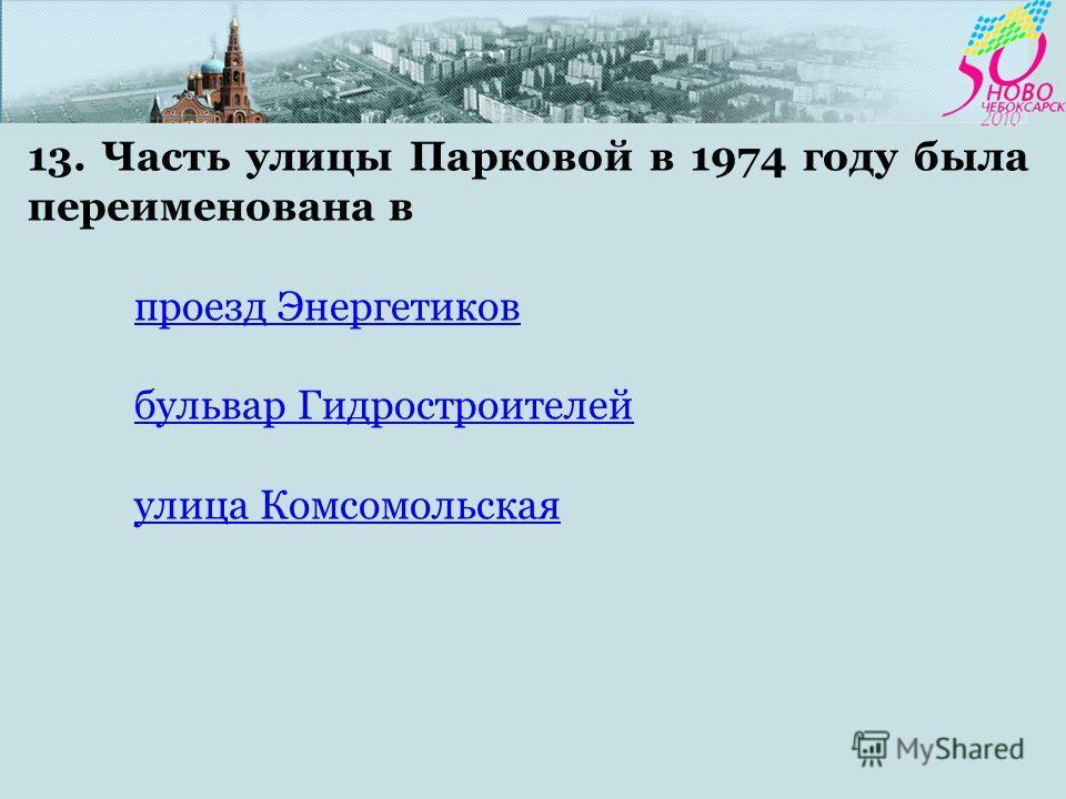13. Часть улицы Парковой в 1974 году была переименована в проезд Энергетиков бульвар Гидростроителей улица Комсомольская