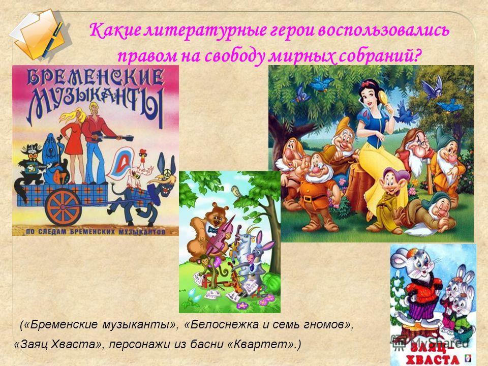 Какие литературные герои воспользовались правом на свободу мирных собраний? («Бременские музыканты», «Белоснежка и семь гномов», «Заяц Хваста», персонажи из басни «Квартет».)