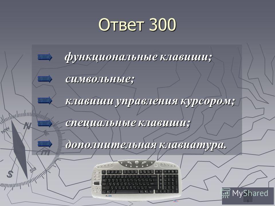 Ответ 300 функциональные клавиши; функциональные клавиши; символьные; символьные; клавиши управления курсором; клавиши управления курсором; специальные клавиши; специальные клавиши; дополнительная клавиатура. дополнительная клавиатура.