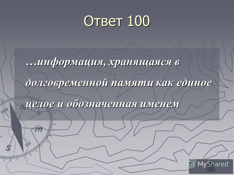 Ответ 100 …информация, хранящаяся в долговременной памяти как единое целое и обозначенная именем