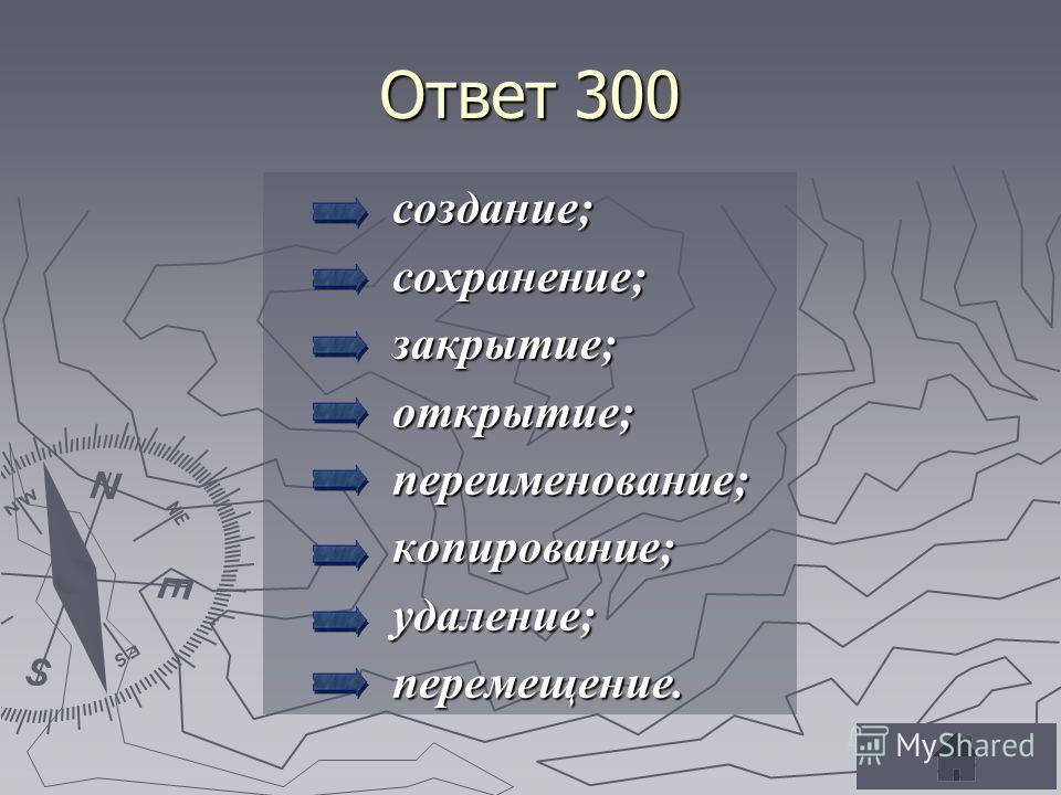 Ответ 300 создание; создание; сохранение; сохранение; закрытие; закрытие; открытие; открытие; переименование; переименование; копирование; копирование; удаление; удаление; перемещение. перемещение.