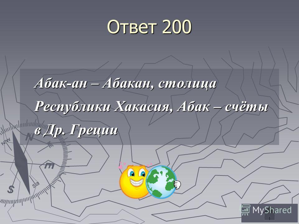 Ответ 200 Абак-ан – Абакан, столица Республики Хакасия, Абак – счёты в Др. Греции