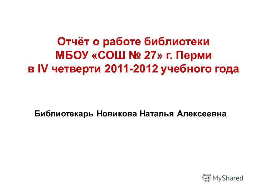 Отчёт о работе библиотеки МБОУ «СОШ 27» г. Перми в IV четверти 2011-2012 учебного года Библиотекарь Новикова Наталья Алексеевна