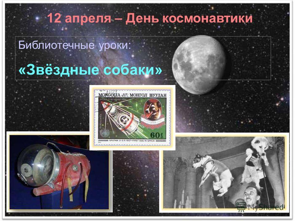 12 апреля – День космонавтики Библиотечные уроки: «Звёздные собаки»