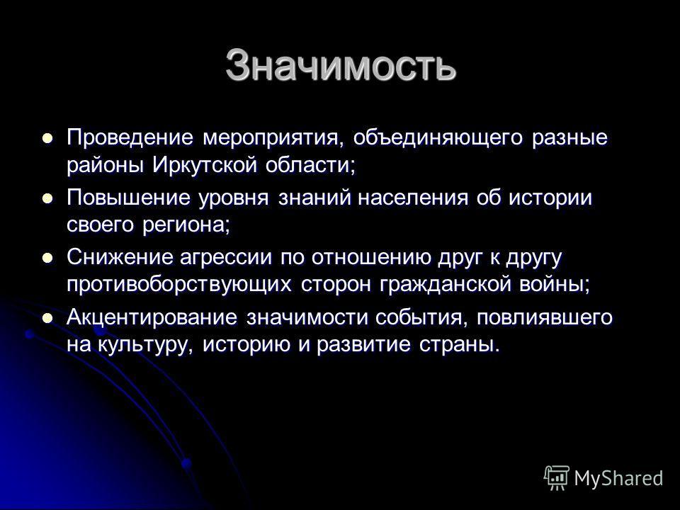 Значимость Проведение мероприятия, объединяющего разные районы Иркутской области; Проведение мероприятия, объединяющего разные районы Иркутской области; Повышение уровня знаний населения об истории своего региона; Повышение уровня знаний населения об