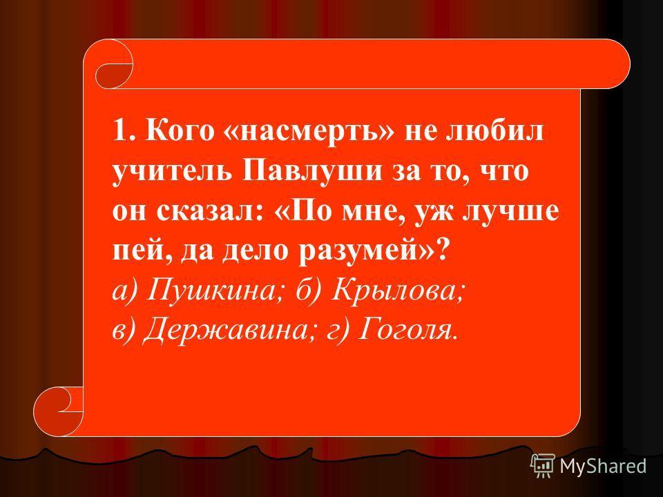 1. Кого «насмерть» не любил учитель Павлуши за то, что он сказал: «По мне, уж лучше пей, да дело разумей»? а) Пушкина; б) Крылова; в) Державина; г) Гоголя.