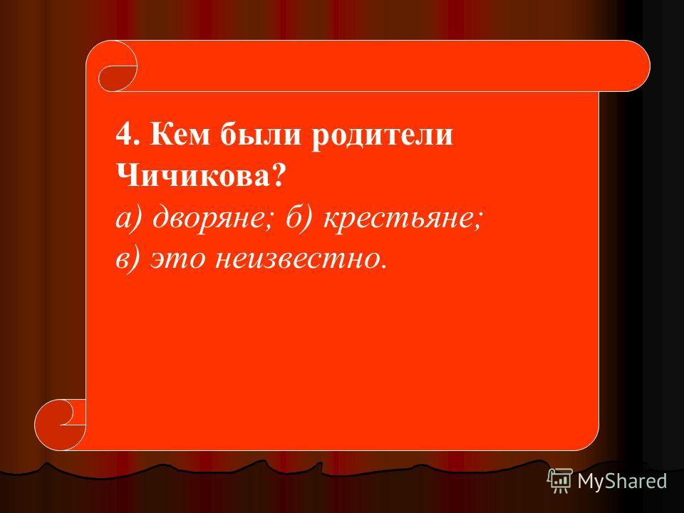 4. Кем были родители Чичикова? а) дворяне; б) крестьяне; в) это неизвестно.