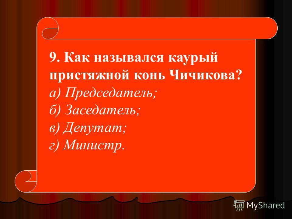 9. Как назывался каурый пристяжной конь Чичикова? а) Председатель; б) Заседатель; в) Депутат; г) Министр.