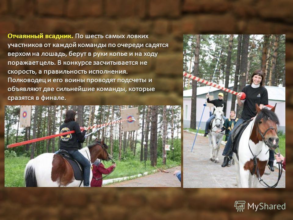 Отчаянный всадник. По шесть самых ловких участников от каждой команды по очереди садятся верхом на лошадь, берут в руки копье и на ходу поражает цель. В конкурсе засчитывается не скорость, а правильность исполнения. Полководец и его воины проводят по