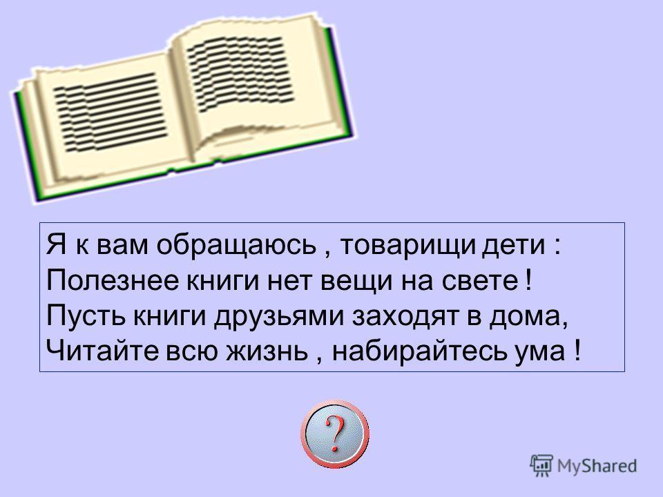 Я к вам обращаюсь, товарищи дети : Полезнее книги нет вещи на свете ! Пусть книги друзьями заходят в дома, Читайте всю жизнь, набирайтесь ума !
