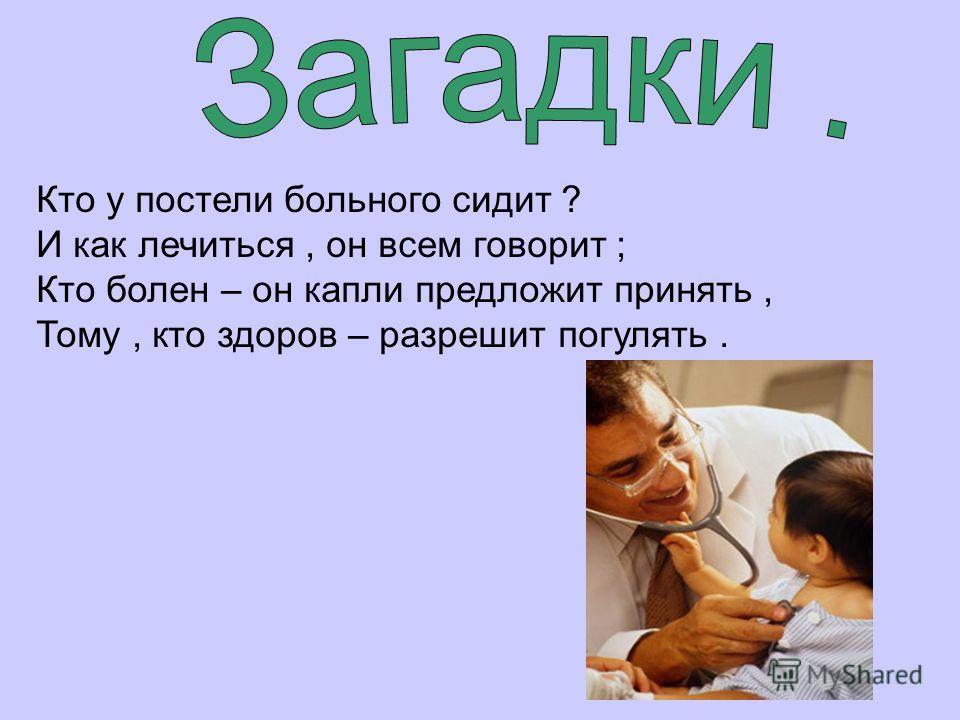 Кто у постели больного сидит ? И как лечиться, он всем говорит ; Кто болен – он капли предложит принять, Тому, кто здоров – разрешит погулять.