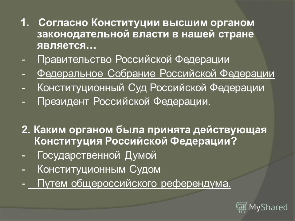 1. Согласно Конституции высшим органом законодательной власти в нашей стране является… - Правительство Российской Федерации - Федеральное Собрание Российской Федерации - Конституционный Суд Российской Федерации - Президент Российской Федерации. 2. Ка