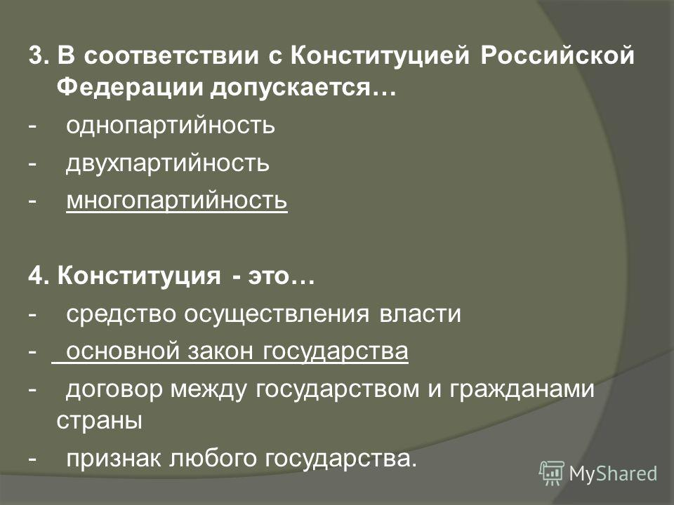 3. В соответствии с Конституцией Российской Федерации допускается… - однопартийность - двухпартийность - многопартийность 4. Конституция - это… - средство осуществления власти - основной закон государства - договор между государством и гражданами стр