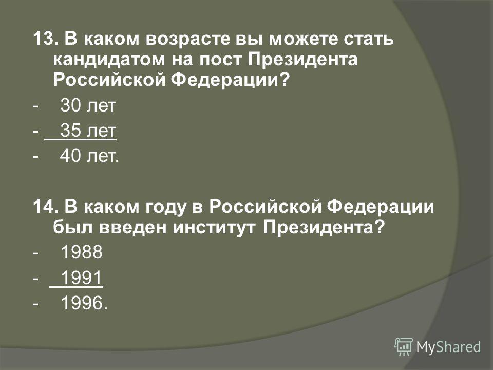 13. В каком возрасте вы можете стать кандидатом на пост Президента Российской Федерации? - 30 лет - 35 лет - 40 лет. 14. В каком году в Российской Федерации был введен институт Президента? - 1988 - 1991 - 1996.