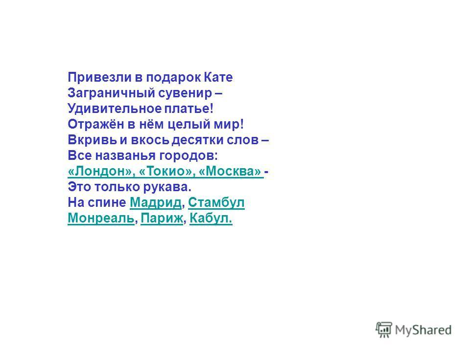 Привезли в подарок Кате Заграничный сувенир – Удивительное платье! Отражён в нём целый мир! Вкривь и вкось десятки слов – Все названья городов: «Лондон», «Токио», «Москва» «Лондон», «Токио», «Москва» - Это только рукава. На спине Мадрид, СтамбулМадри