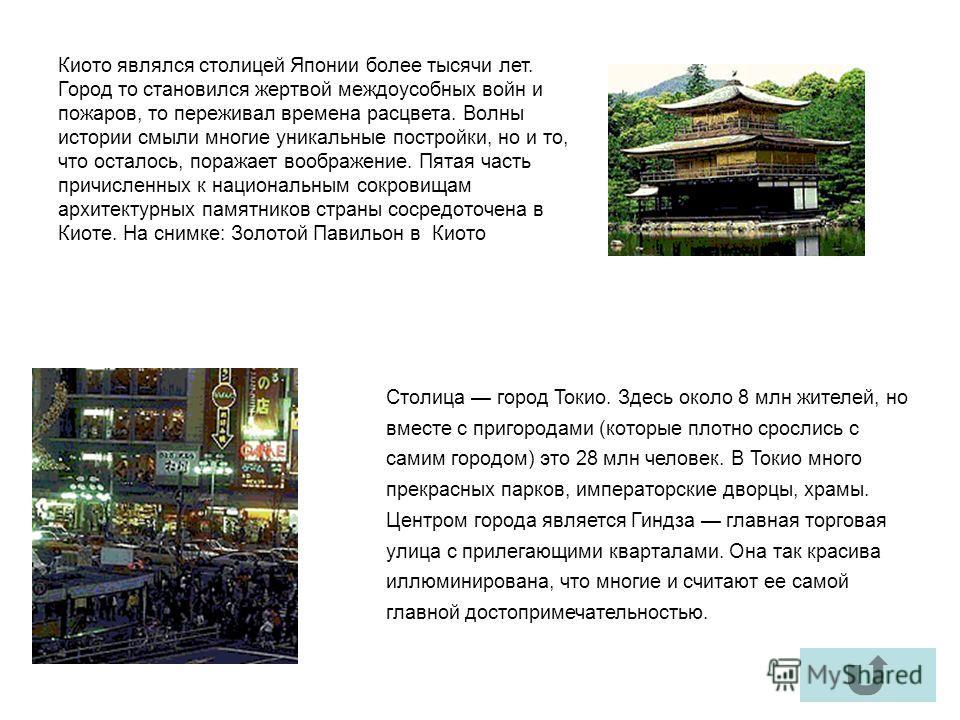 Столица город Токио. Здесь около 8 млн жителей, но вместе с пригородами (которые плотно срослись с самим городом) это 28 млн человек. В Токио много прекрасных парков, императорские дворцы, храмы. Центром города является Гиндза главная торговая улица