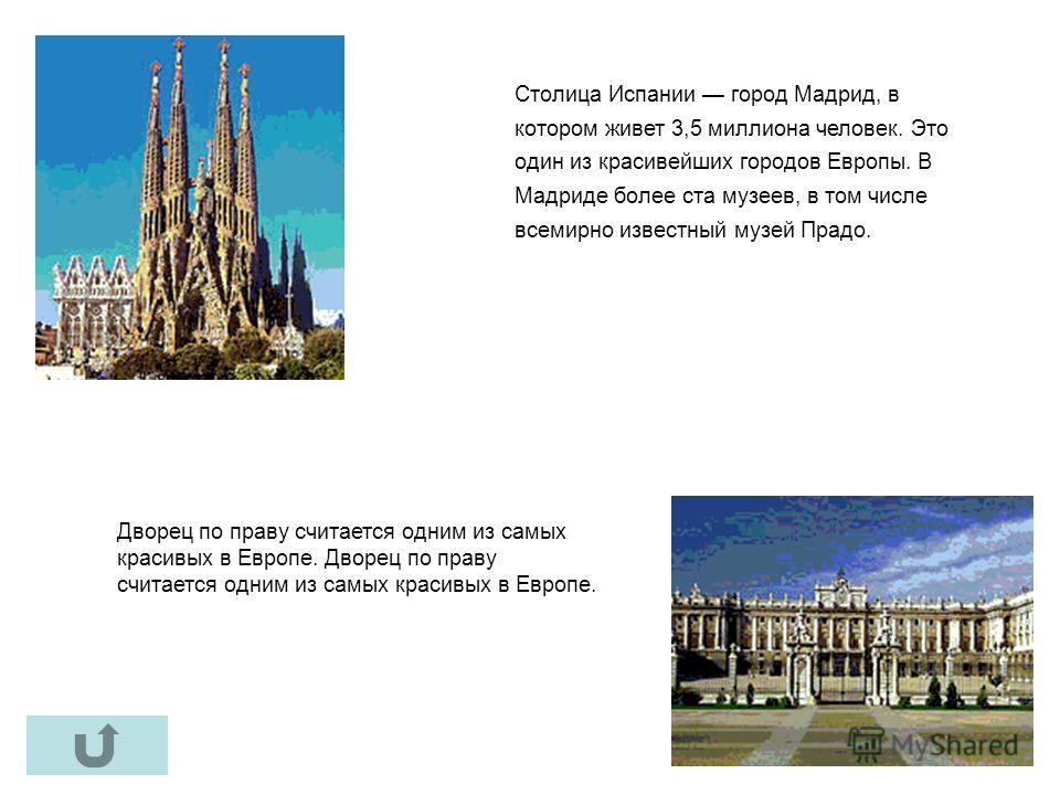 Дворец по праву считается одним из самых красивых в Европе. Столица Испании город Мадрид, в котором живет 3,5 миллиона человек. Это один из красивейших городов Европы. В Мадриде более ста музеев, в том числе всемирно известный музей Прадо.