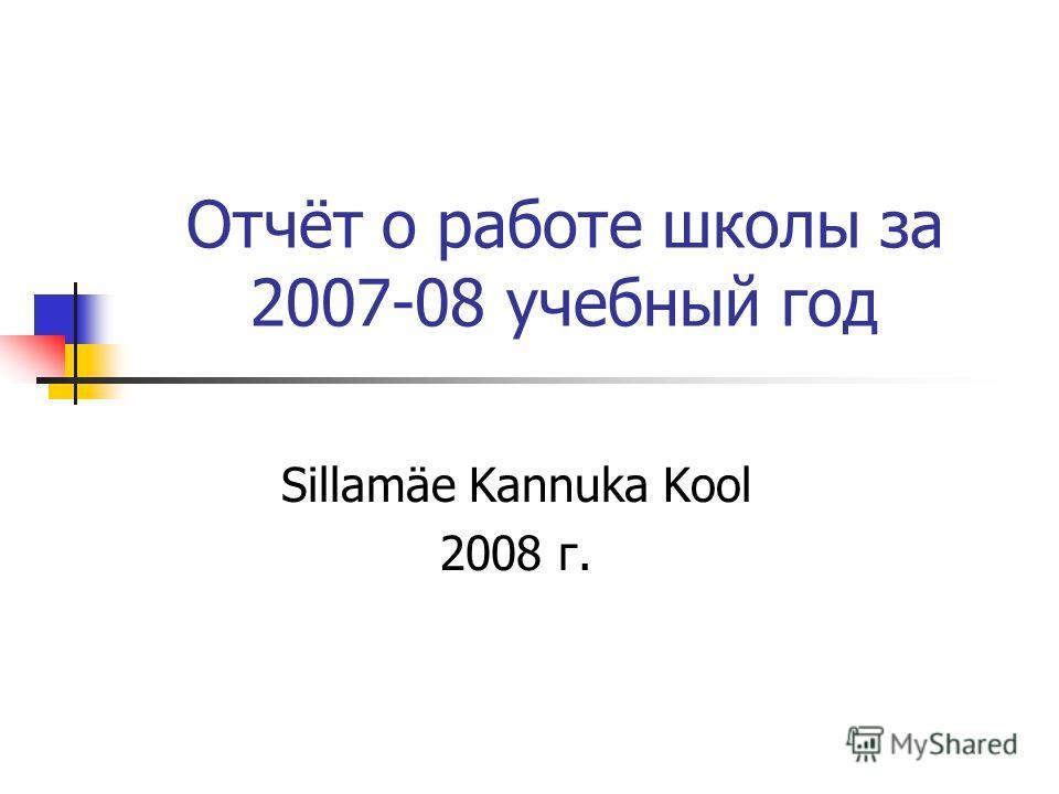 Отчёт о работе школы за 2007-08 учебный год Sillamäe Kannuka Kool 2008 г.