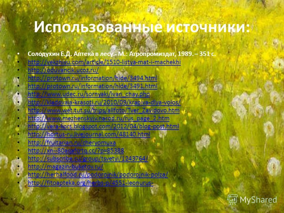 Использованные источники: Солодухин Е.Д. Аптека в лесу.- М.: Агропромиздат, 1989. – 351 с. http://vekzhivu.com/article/1510-listya-mat-i-machekhi http://oduvancik.ucoz.ru/ http://protown.ru/information/hide/3494.html http://protown.ru/information/hid