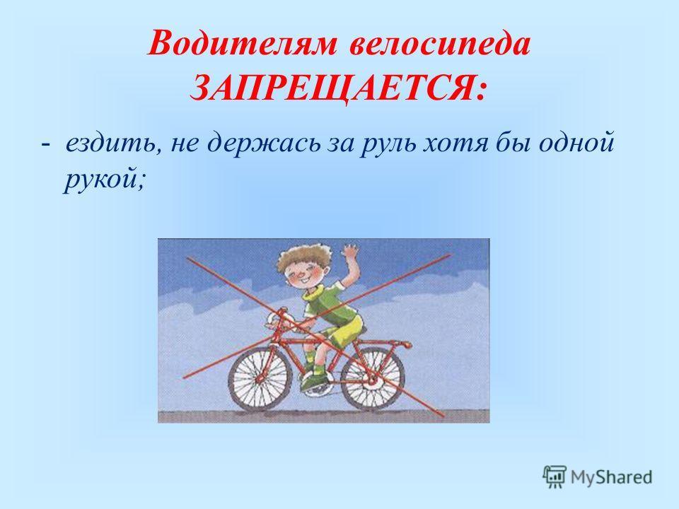 Водителям велосипеда ЗАПРЕЩАЕТСЯ: -ездить, не держась за руль хотя бы одной рукой;