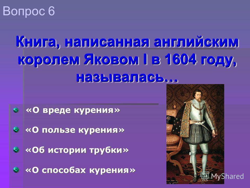 «О вреде курения» «О пользе курения» «Об истории трубки» «О способах курения» «О вреде курения» «О пользе курения» «Об истории трубки» «О способах курения» Вопрос 6 Книга, написанная английским королем Яковом I в 1604 году, называлась…