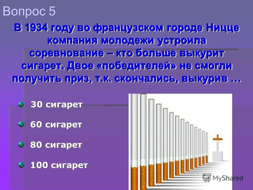 30 сигарет 60 сигарет 80 сигарет 100 сигарет 30 сигарет 60 сигарет 80 сигарет 100 сигарет Вопрос 5 В 1934 году во французском городе Ницце компания молодежи устроила соревнование – кто больше выкурит сигарет. Двое «победителей» не смогли получить при
