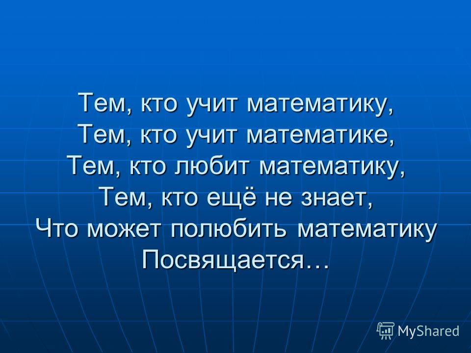 Тем, кто учит математику, Тем, кто учит математике, Тем, кто любит математику, Тем, кто ещё не знает, Что может полюбить математику Посвящается…