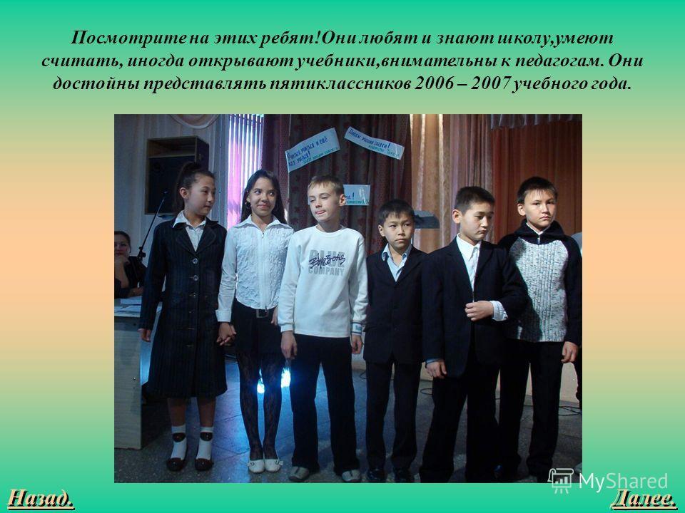 Далее. Назад. Посмотрите на этих ребят!Они любят и знают школу,умеют считать, иногда открывают учебники,внимательны к педагогам. Они достойны представлять пятиклассников 2006 – 2007 учебного года.