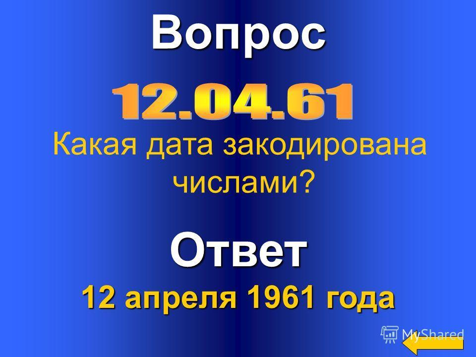 ВопросОтвет 12 апреля 1961 года Какая дата закодирована числами?